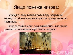 Якщо пожежа низова:Перейдіть зону вогню проти вітру, закривши голову та обличчя