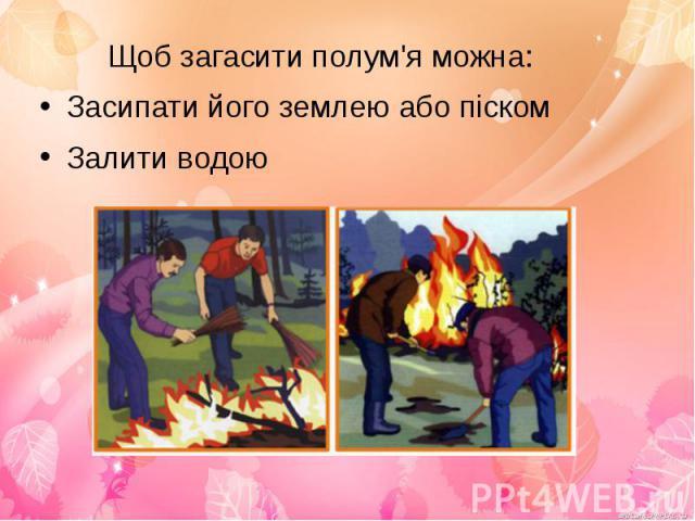 Щоб загасити полум'я можна:Щоб загасити полум'я можна:Засипати його землею або піскомЗалити водою