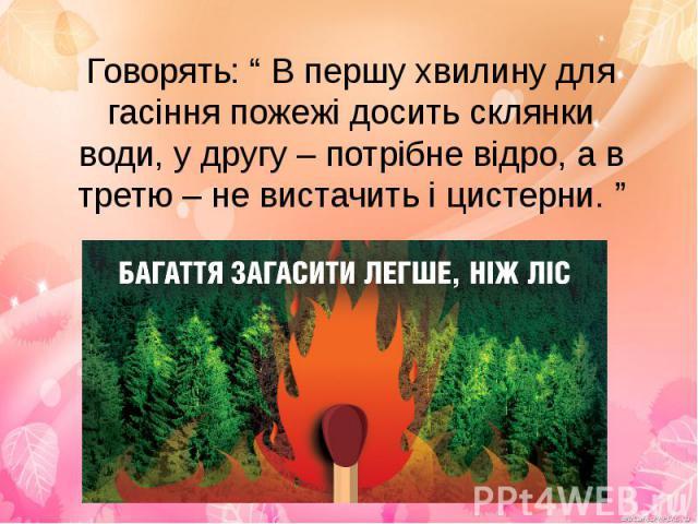 """Говорять: """" В першу хвилину для гасіння пожежі досить склянки води, у другу – потрібне відро, а в третю – не вистачить і цистерни. """""""