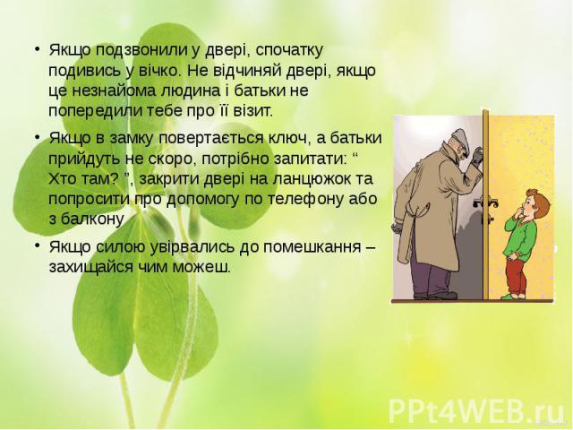 Якщо подзвонили у двері, спочатку подивись у вічко. Не відчиняй двері, якщо це незнайома людина і батьки не попередили тебе про її візит.Якщо подзвонили у двері, спочатку подивись у вічко. Не відчиняй двері, якщо це незнайома людина і батьки не попе…