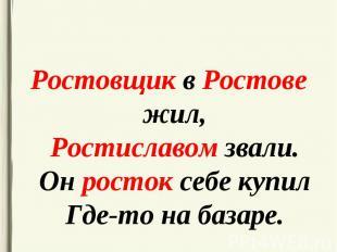 Ростовщик в Ростове жил, Ростиславом звали. Он росток себе купил Где-то на базар
