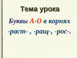 Буквы А-О в корнях Буквы А-О в корнях -раст- , -ращ-, -рос-.