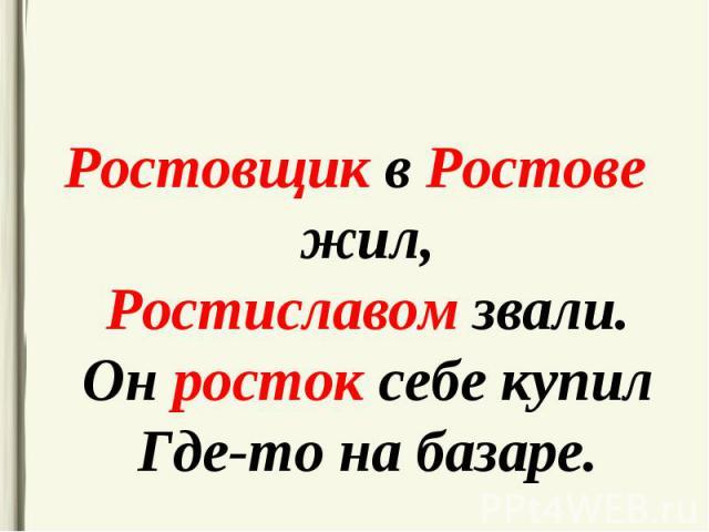 Ростовщик в Ростове жил, Ростиславом звали. Он росток себе купил Где-то на базаре. Ростовщик в Ростове жил, Ростиславом звали. Он росток себе купил Где-то на базаре.