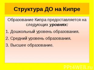 Структура ДО на Кипре Образование Кипра предоставляется на следующих уровнях: 1.
