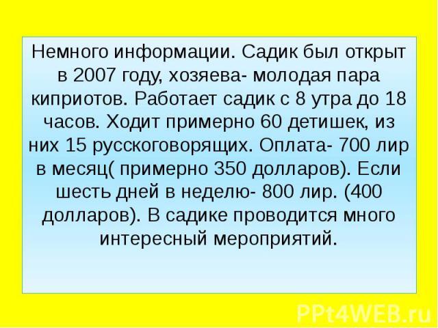 Немного информации. Садик был открыт в 2007 году, хозяева- молодая пара киприотов. Работает садик с 8 утра до 18 часов. Ходит примерно 60 детишек, из них 15 русскоговорящих. Оплата- 700 лир в месяц( примерно 350 долларов). Если шесть дней в неделю- …