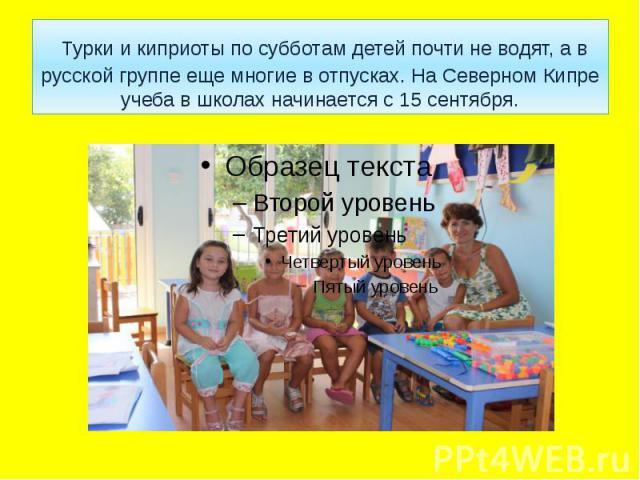 Турки и киприоты по субботам детей почти не водят, а в русской группе еще многие в отпусках. На Северном Кипре учеба в школах начинается с 15 сентября.