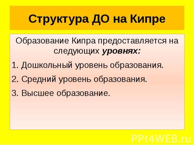 Структура ДО на Кипре Образование Кипра предоставляется на следующих уровнях: 1. Дошкольный уровень образования. 2. Средний уровень образования. 3. Высшее образование.