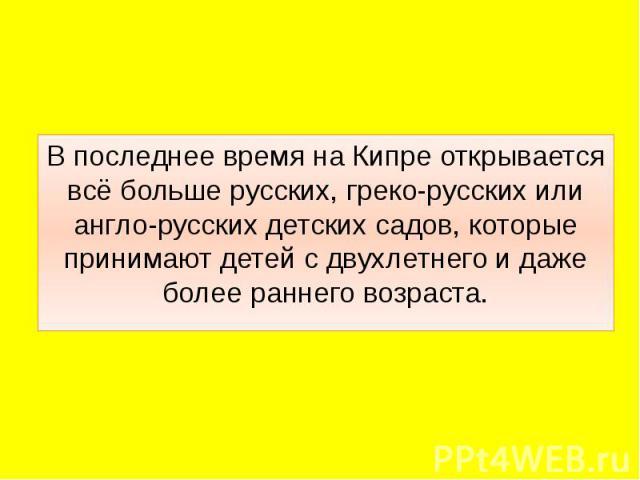 В последнее время на Кипре открывается всё больше русских, греко-русских или англо-русских детских садов, которые принимают детей с двухлетнего и даже более раннего возраста. В последнее время на Кипре открывается всё больше русских, греко-русских и…