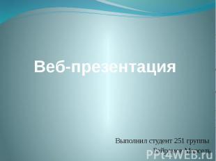 Веб-презентация Выполнил студент 251 группы Байрамов Марсель