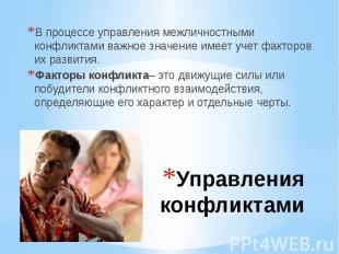 Управления конфликтами В процессе управления межличностными конфликтами важное з