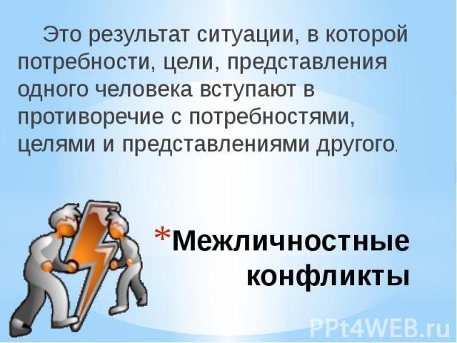 Межличностные конфликты Это результат ситуации, в которой потребности, цели, представления одного человека вступают в противоречие с потребностями, целями и представлениями другого.