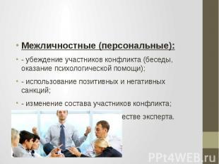 Межличностные (персональные): - убеждение участников конфликта (беседы, оказание