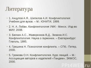 Литература 1. Анцупов А.Я., Шипилов А.И. Конфликтология: Учебник для вузов. – М.