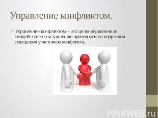 Управление конфликтом. Управление конфликтом – это целенаправленное воздействие