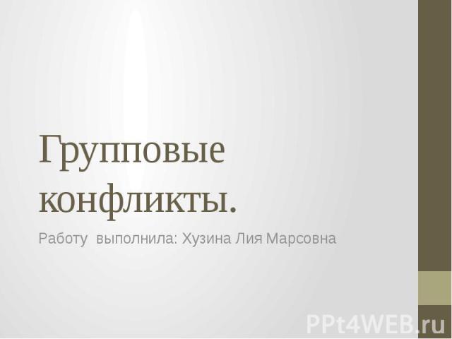 Групповые конфликты. Работу выполнила: Хузина Лия Марсовна