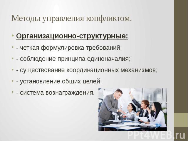 Методы управления конфликтом. Организационно-структурные: - четкая формулировка требований; - соблюдение принципа единоначалия; - существование координационных механизмов; - установление общих целей; - система вознаграждения.