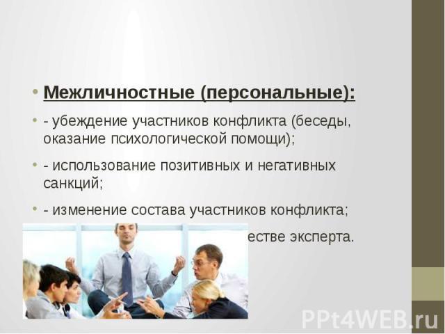 Межличностные (персональные): - убеждение участников конфликта (беседы, оказание психологической помощи); - использование позитивных и негативных санкций; - изменение состава участников конфликта; - вхождение в конфликт в качестве эксперта.