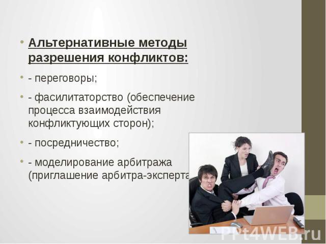 Альтернативные методы разрешения конфликтов: - переговоры; - фасилитаторство (обеспечение процесса взаимодействия конфликтующих сторон); - посредничество; - моделирование арбитража (приглашение арбитра-эксперта).