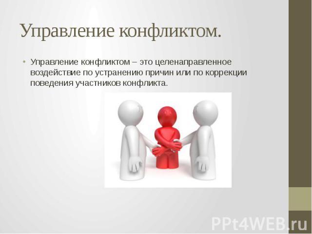 Управление конфликтом. Управление конфликтом – это целенаправленное воздействие по устранению причин или по коррекции поведения участников конфликта.