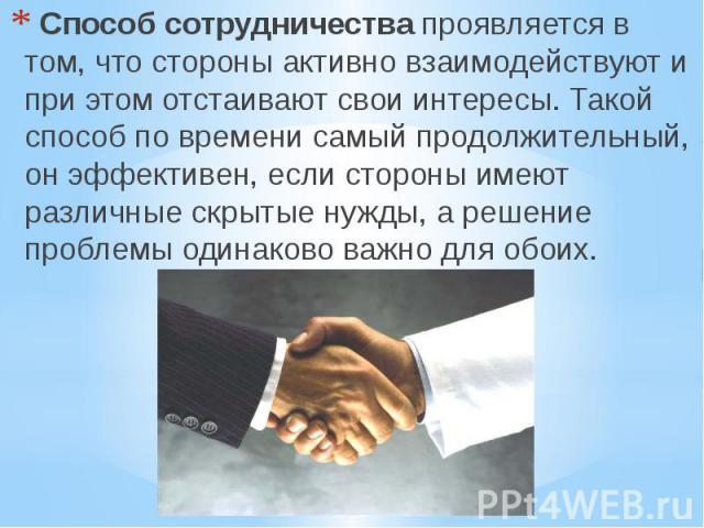 Способ сотрудничествапроявляется в том, что стороны активно взаимодействуют и при этом отстаивают свои интересы. Такой способ по времени самый продолжительный, он эффективен, если стороны имеют различные скрытые нужды, а решение проблемы…
