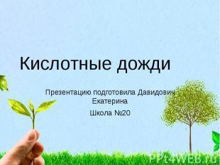 Кислотные дожди Презентацию подготовила Давидович Екатерина Школа №20