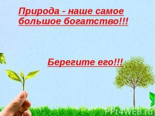 Природа - наше самое большое богатство!!! Берегите его!!!