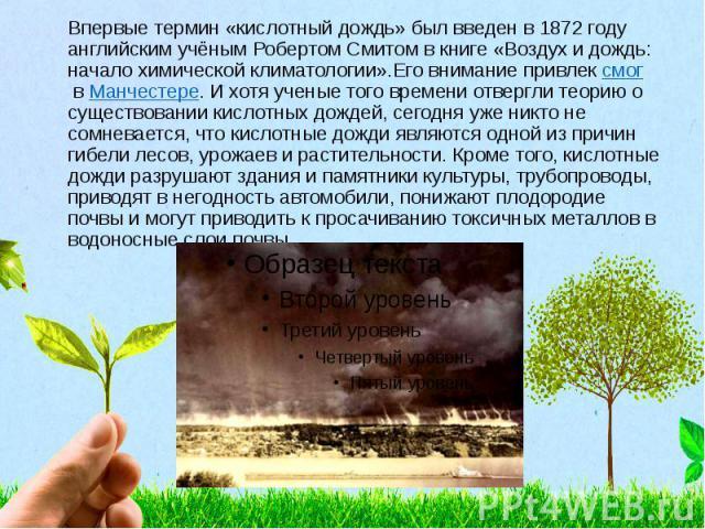 Впервые термин «кислотный дождь» был введен в 1872 году английским учёным Робертом Смитом в книге «Воздух и дождь: начало химической климатологии».Его внимание привлексмогвМанчестере. И хотя ученые того времени отвергли теорию о су…