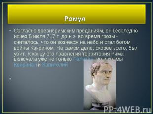 Согласно древнеримским преданиям, он бесследно исчез 5 июля 717 г. до н.э. во вр