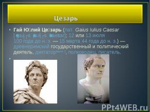 Гай Юлий Цезарь(лат.Gaius Iulius Caesar[ˈgaːjʊs ˈjuːljʊs ˈkaesar];12или13