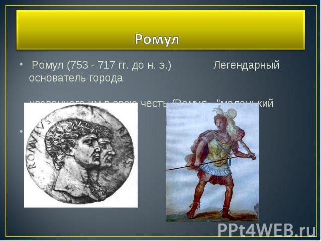 Ромул (753 - 717 гг. до н. э.) Легендарный основатель города названного им в свою честь (Ромул -