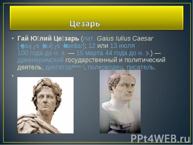 Гай Юлий Цезарь(лат.Gaius Iulius Caesar[ˈgaːjʊs ˈjuːljʊs ˈkaesar];12или13 июля100 года до н. э.—15 марта44 года дон.э.)—древнеримскийгосударственный и политический деятель,диктатор[коммент. 1],полководец,писатель.