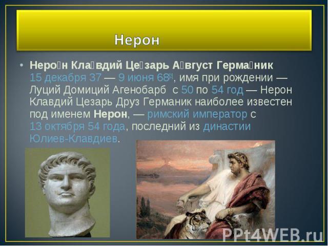Нерон Клавдий Цезарь Август Германик 15 декабря37—9 июня68[2], имя при рождении— Луций Домиций Агенобарб с50по54 год— Нерон Клавдий Цезарь Друз Германик наиболее известен под именемНерон,—римскийимператорc13 октября54 года, последн…