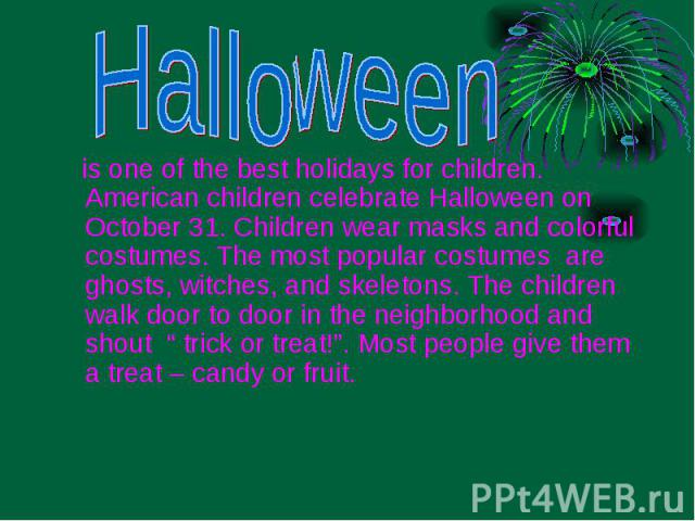 is one of the best holidays for children. American children celebrate Halloween on October 31. Children wear masks and colorful costumes. The most popular costumes are ghosts, witches, and skeletons. The children walk door to door in the neighborhoo…