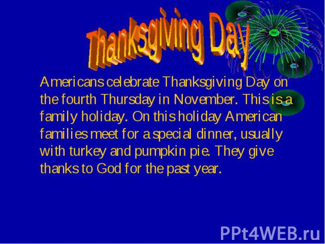Americans celebrate Thanksgiving Day on the fourth Thursday in November. This is a family holiday. On this holiday American families meet for a special dinner, usually with turkey and pumpkin pie. They give thanks to God for the past year. Americans…
