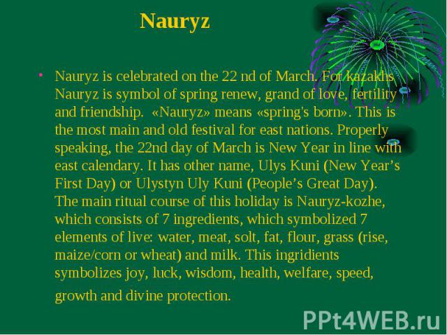 Nauryz is celebrated on the 22 nd of March. For kazakhs Nauryz is symbol of spring renew, grand of love, fertility and friendship.  «Nauryz» means «spring's born». This is the most main and old festival for east nations. Properly speaking, the …