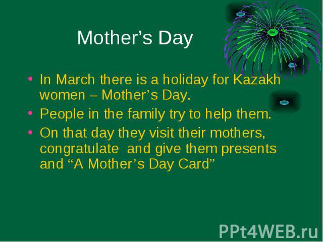 "In March there is a holiday for Kazakh women – Mother's Day. In March there is a holiday for Kazakh women – Mother's Day. People in the family try to help them. On that day they visit their mothers, congratulate and give them presents and ""A Mother'…"