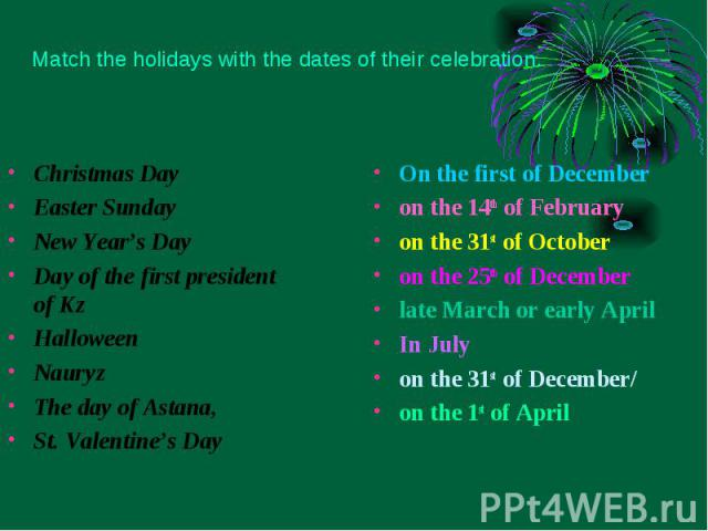 Christmas Day Christmas Day Easter Sunday New Year's Day Day of the first president of Kz Halloween Nauryz The day of Astana, St. Valentine's Day