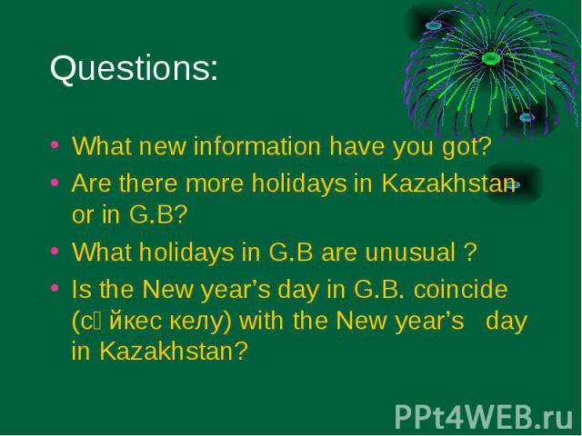 What new information have you got? What new information have you got? Are there more holidays in Kazakhstan or in G.B? What holidays in G.B are unusual ? Is the New year's day in G.B. coincide (сәйкес келу) with the New year's day in Kazakhstan?