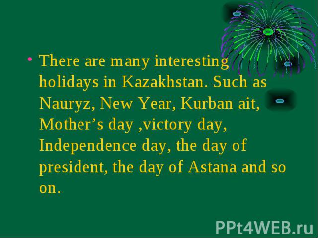 There are many interesting holidays in Kazakhstan. Such as Nauryz, New Year, Kurban ait, Mother's day ,victory day, Independence day, the day of president, the day of Astana and so on. There are many interesting holidays in Kazakhstan. Such as Naury…