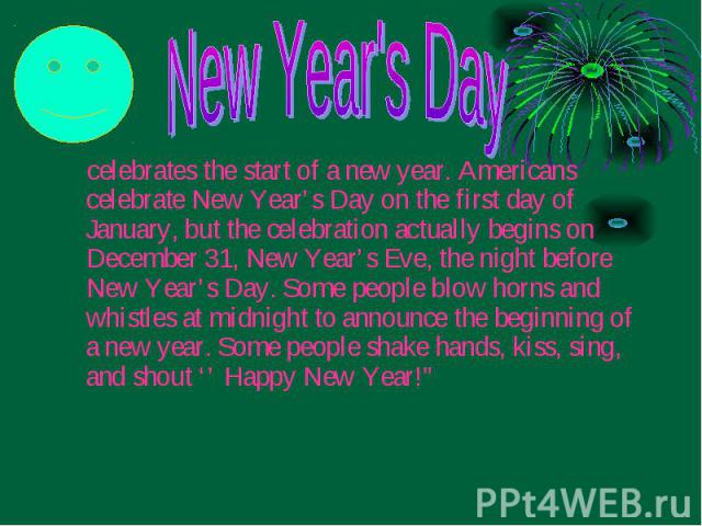 celebrates the start of a new year. Americans celebrate New Year's Day on the first day of January, but the celebration actually begins on December 31, New Year's Eve, the night before New Year's Day. Some people blow horns and whistles at midnight …