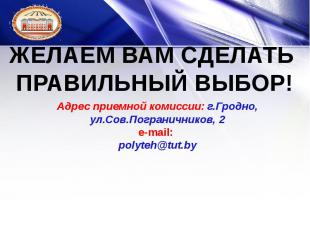 Адрес приемной комиссии: г.Гродно, ул.Сов.Пограничников, 2 e-mail:: polyteh@tut.