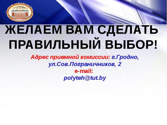 Адрес приемной комиссии: г.Гродно, ул.Сов.Пограничников, 2 e-mail:: polyteh@tut.by
