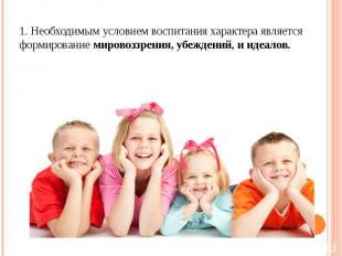 1. Необходимым условием воспитания характера является формирование мировоззрения