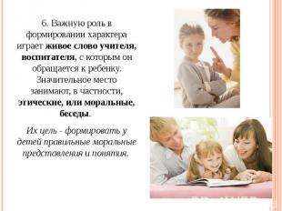 6. Важную роль в формировании характера играет живое слово учителя, воспитателя,