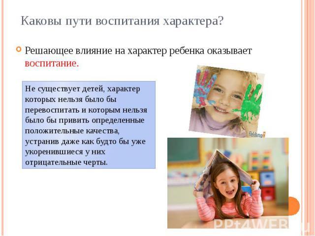 Каковы пути воспитания характера? Решающее влияние на характер ребенка оказывает воспитание.