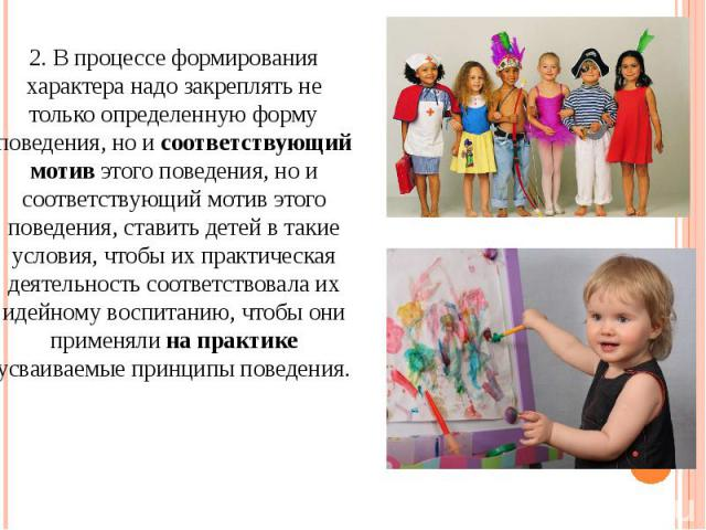2. В процессе формирования характера надо закреплять не только определенную форму поведения, но и соответствующий мотив этого поведения, но и соответствующий мотив этого поведения, ставить детей в такие условия, чтобы их практическая деятельность со…