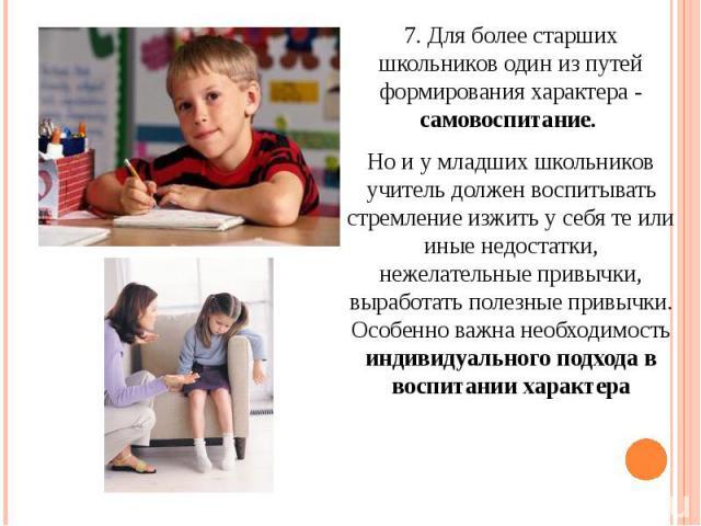7. Для более старших школьников один из путей формирования характера - самовоспитание. 7. Для более старших школьников один из путей формирования характера - самовоспитание. Но и у младших школьников учитель должен воспитывать стремление изжить у се…