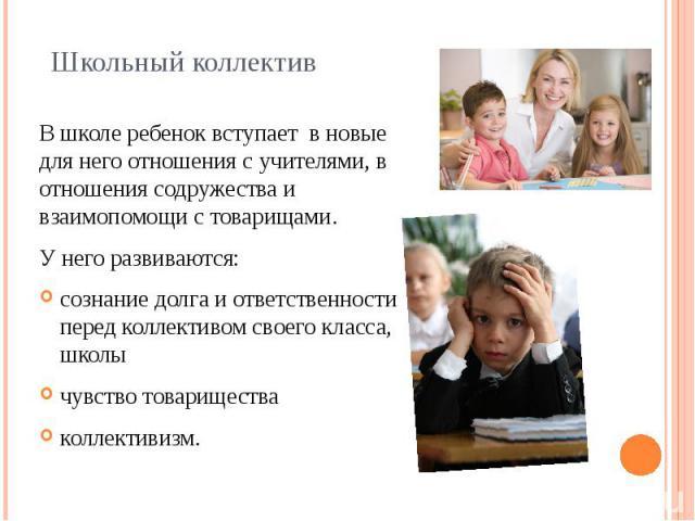 Школьный коллектив В школе ребенок вступает в новые для него отношения с учителями, в отношения содружества и взаимопомощи с товарищами. У него развиваются: сознание долга и ответственности перед коллективом своего класса, школы чувство товари…