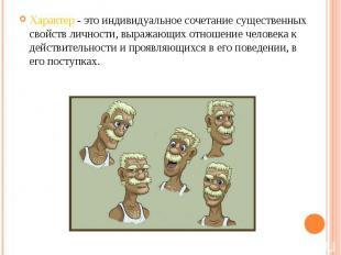 Характер - это индивидуальное сочетание существенных свойств личности, выражающи