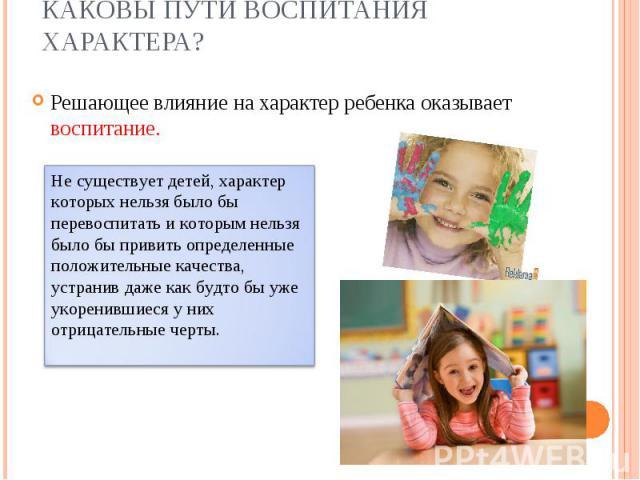 Решающее влияние на характер ребенка оказывает воспитание. Решающее влияние на характер ребенка оказывает воспитание.